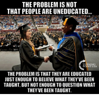 Memes, Truth, and Been: THE PROBLEM IS NOT  THAT PEOPLE ARE UNEDUCATED  TURNING  POINT USA  THE PROBLEM IS THAT THEY ARE EDUCATED  UST ENOUGH TO BELIEVE WHAT THEY'VE BEEN  TAUGHT, BUT NOT ENOUGH TO QUESTION WHAT  THEY'VE BEEN TAUGHT TRUTH! #BigGovSucks