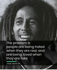 True words from @secrets2success: The problem is  people are being hated  when they are real, and  are being loved when  they are fake  -BOB MARLEY True words from @secrets2success