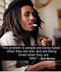 "Bob Marley, Fake, and Memes: ""The problem is people are being hated  when they are real, and are being  loved when they are  fake."" - Bob Marley"