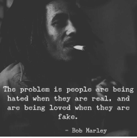 Bob Marley, Fake, and Bob: The problem is people are being  hated when they are real, and  are being loved when they are  fake.  - Bob Marley