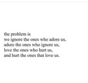 Love, Who, and Adore: the problem is  we ignore the ones who adore us,  adore the ones who ignore us,  love the ones who hurt us,  and hurt the ones that love us