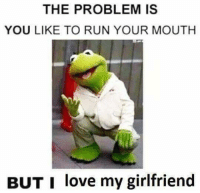😤😤: THE PROBLEM IS  YOU LIKE TO RUN YOUR MOUTH  BUT I love my girlfriend 😤😤