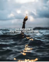 Time, Think, and You: THE PROBLEM IS  YOU THINK YOU HAVE TIME.  Rhyme of