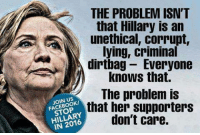 Facebook, Memes, and True: THE PROBLEM ISN'T  that Hillary is an  PaN unethical, corrupt,  lying, criminal  dirtbag Everyone  knows that.  The problem is  FACEBOOK/  that her supporters  HILLARY  don't care.  IN It's true! Sent by Йогин, a supporter.