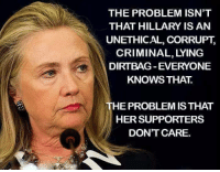 Memes, Corruption, and 🤖: THE PROBLEM ISN'T  THAT HILLARY IS AN  UNETHICAL, CORRUPT,  CRIMINAL, LYING  DIRTBAG EVERYONE  KNOWS THAT  THE PROBLEM IS THAT  HER SUPPORTERS  DONT CARE. They are mindless sheep!