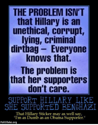 """Dumb, Fake, and Memes: THE PROBLEM ISN'T  that Hillary is an  unethical, corrupt,  lying, criminal  dirtbag Everyone  knows that.  The problem is  that her supporters  don't care.  SUPPORT HILLARY LIKE  SHE SUPPORTED BENEHAZI  That Hillary Sticker may as well say,  """"I'm as Dumb as an Obama Supporter.""""  Politi fake.org ~AmericaRepublic~"""