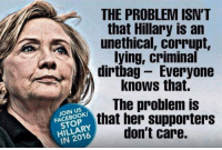 Memes, Corruption, and Lying: THE PROBLEM ISN'T  that Hillary is an  unethical, corrupt,  lying, criminal  dirtbag Everyone  knows that.  The problem is  JOIN US  STOP  that her supporters  don't care.  IN 2016 Why not?