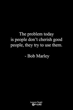 Bob Marley, Life, and Memes: The problem today  is people don't cherish good  people, they try to use the  m.  - Bob Marley  Lessons Taught  By LIFE <3