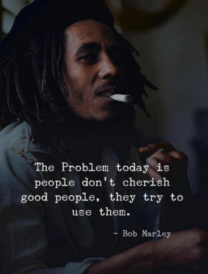 Bob Marley: The Problem today is  people don't cherish  good people, they try to  use them.  Bob Marley