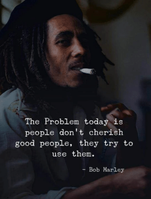 <3: The Problem today is  people don't cherish  good people, they try to  use them.  - Bob Marley <3