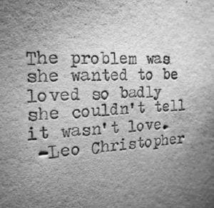 Love, Wanted, and Leo: The problem wae  she wanted to be  loved so badly  she couldn't tell  it wasn t love.  -Leo Christopher