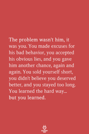 Another Chance: The problem wasn't him, it  was you. You made excuses for  his bad behavior, you accepted  his obvious lies, and you gave  him another chance, again and  again. You sold yourself short,  you didn't believe you deserved  better, and you stayed too long.  You learned the hard way...  but you learned.