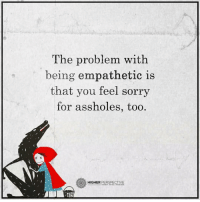 Memes, 🤖, and Perspective: The problem with  being empathetic is  that you feel sorry  for assholes, too  X X  PERSPECTIVE  HIGHER Follow our new page @alaskanhashqueen