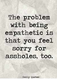 Like our page for more Daily Quotes <3: The problem  with being  empathetic is  that you feel  sorry for  assholes, too.  Daily Quotes Like our page for more Daily Quotes <3