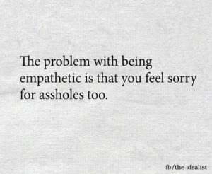 Sorry, You, and For: The problem with being  empathetic is that you feel sorry  for assholes too.  fb/the idealist