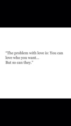 """Love, Who, and Can: The problem with love is: You can  love who you want...  But so can they."""""""