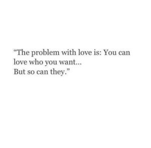 """Love, Who, and Can: """"The problem with love is: You can  love who you wan...  But so can they."""""""