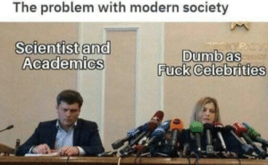 Celebs bad scientists good: The problem with modern society  OROKYP.  Dumb as  Fuck Celebrities  Scientist and  Academics Celebs bad scientists good