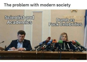 Dumb, Fuck, and Celebrities: The problem with modern society  Scientist and  Academics  Dumb as  Fuck Celebrities You see the problem?