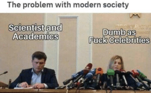 Scienctists and Academics good / Celebrities bad: The problem with modern society  Scientist and  Academics  Dumb as  Fuck Celebrities  Troky Scienctists and Academics good / Celebrities bad