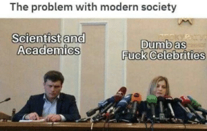 This is a problem by CrabbyEvening MORE MEMES: The problem with modern society  Scientist and  Academics  Dumb as  Fuck Celebrities  PATV This is a problem by CrabbyEvening MORE MEMES