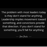 Impliing: The problem with most leaders today  is they don't stand for anything  Leadership implies movement toward  something, and convictions provide  that direction. If you don't stand for  something, you'll fall for anything  Don Shula