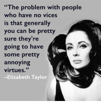 """virtu: """"The problem with people  who have no vices  is that generally  you can be pretty  sure they're  going to have  some pretty  annoying  virtues.  -Elizabeth Taylor"""