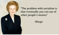 "People Memes: ""The problem with socialism is  that eventually you run out of  other people's memes  Margo"