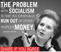 Margaret Thatcher: THE PROBLEM  WITH  SOCIALISM  IS THAT YOU EVENTUALLY  RUN OUT OF OTHER  PEOPLE'S  MONEY  MARGARET THATCHER  SHARE IF YOU AGREE