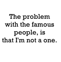 One, Famous, and Problem: The problem  with the famous  people, 1S  that I'm not a one.