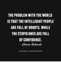Memes, 🤖, and Bukowski: THE PROBLEM WITH THE WORLD  IS THAT THE INTELLIGENT PEOPLE  ARE FULL OF DOUBTS, WHILE  THE STUPID ONES ARE FULL  OF CONFIDENCE  Charles Bukowski  INSTAGRAM  CLEVER INVESTOR Ignorance is bliss 💡