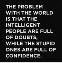 Confidence, World, and The World: THE PROBLEM  WITH THE WORLD  IS THAT THE  INTELLIGENT  PEOPLE ARE FULL  OF DOUBTS,  WHILE THE STUPID  ONES ARE FULL OF  CONFIDENCE.