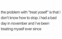 """Bad, Bad Day, and Gym: the problem with """"treat yoself"""" is that i  don't know how to stop. i had a bad  day in november and i've been  treating myself ever since Very relatable 😂😂😂"""
