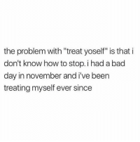 """Bad, Bad Day, and Memes: the problem with """"treat yoself"""" is that i  don't know how to stop. i had a bad  day in november and i've been  treating myself ever since Weekend is here…better treat myself!"""
