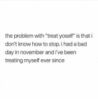 """Bad, Bad Day, and Memes: the problem with """"treat yoself"""" is that i  don't know how to stop. i had a bad  day in november and i've been  treating myself ever since But Yolo"""