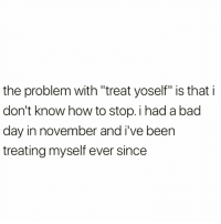 """Bad, Bad Day, and Funny: the problem with """"treat yoself"""" is that i  don't know how to stop. i had a bad  day in november and i've been  treating myself ever since So much same @sobasicicanteven 😂😂 rp my fave @sobasicicanteven @sobasicicanteven @sobasicicanteven"""