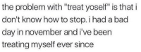 """Bad, Bad Day, and How To: the problem with """"treat yoself"""" is that i  don't know how to stop. i had a bad  day in november and i've been  treating myself ever since me irl"""