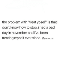 """Bad, Bad Day, and Funny: the problem with """"treat yoself"""" is that i  don't know how to stop. i had a bad  day in november and i've beern  treating myself ever since Asarcasm ny (via twitter-alexagoody)"""
