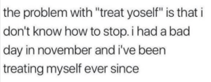 """Bad, Bad Day, and Target: the problem with """"treat yoself"""" is that i  don't know how to stop. i had a bad  day in november and i've been  treating myself ever since beyoncescock:nothing more relatable than this"""