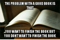 Tumblr, Blog, and Book: THE PROBLEM WITHA GOOD BOOKIS  THAT  YOU WANT TO FINISH THE BOOKBUT  YOU DONTWANT TO FINISH THE BOOK epicjohndoe:  Good Book Problem
