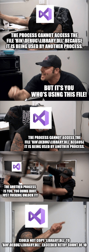 Classic visual studio: THE PROCESS CANNOT ACCESS THE  FILE 'BINADEBUG\LIBRARY.DLLBECAUSE  ITIS BEING USED BY ANOTHER PROCESS  BUT IT'S YOU  WHO'S USING THIS FILE!  THE PROCESS CANNOT ACCESS THE  FILE 'BINNDEBUG\LIBRARY.DLLP BECAUSE  IT IS BEING USED BY ANOTHER PROCESS.  THE ANOTHER PROCESS  IS YOU YOU DUMB IDIOT  JUST FUCKING UNLOCK IT!  COULD NOT COPY LIBRARYDLL'TO  BINNDEBUG\LIBRARY.DLL'. EXCEEDED RETRY COUNTOF 10 Classic visual studio