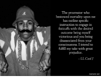 Reddit, Cool, and Ll Cool J: The procreator who  bestowed mortality upon me  has outline specific  instruction to engage in  fisticuffs with the desired  outcome being myself  victorious and you being  disassociated from your  consciousness. I intend to  fulfill my take with great  prejudice.  LL Cool J  mematic.net