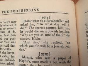 "Best, Hitler, and Jokes: THE PROFESSIONS  I 5524 ]  or Vest's cam Hitler went to a fortuneteller and  ly nineties, it asked her, ""On what day  m to sojourn die?"" The seeress assured him that  own of St. he would die on a Jewish holiday  e best hos- ""Why are you so sure of that?"" de-  d was poor manded Hitler.  ast Vest was ""Any day,"" she replied, ""on  fro  de  St  will I  for coftehatwahich you die will be a Jewish holi-  the bever-  called for Mozart, who was a pupil o  hat individ- Haydn's, once made a bet with the  5525]  ator asked, master that h 1940s jokes"