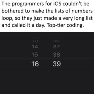 hours.repeat(50); minutes.repeat(50);: The programmers for iOS couldn't be  bothered to make the lists of numbers  loop, so they just made a very long list  and called it a day. Top-tier coding.  13  36  37  14  38  15  16  39 hours.repeat(50); minutes.repeat(50);
