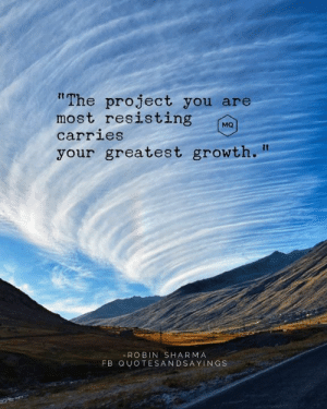 """Robin, Project, and Robin Sharma: """"The project you are  most resisting  carries  MQ  your greatest growth.  - ROBIN SHARMA  FB QUOTESANDSAYINGS Resisting a project"""