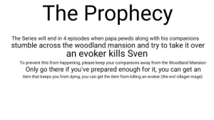 Evil, Mind, and The Prophecy: The Prophecy  The Series will end in 4 episodes when papa pewds along with his companions  stumble across the woodland mansion and try to take it over  an evoker kills Sven  To prevent this from happening, please keep your companions away from the Woodland Mansion  Only go there if you've prepared enough for it, you can get an  item that keeps you from dying, you  an evoker (the evil villager mage)  can get the item from killing Keep in mind, only a prediction