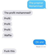 Shit, Fuck, and Muhammad: The prophet  Muhammad  The profit mohammed?  Profit  Profit  Profit  Waffle  Oh shit  Read 00:34  Fuck this