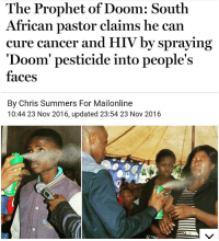 The Prophet of Doom: South  African pastor claims he can  cure cancer and HIV by spraying  'Doom' pesticide into people's  faces  By Chris Summers For Mailonline  10:44 23 Nov 2016, updated 23:54 23 Nov 2016 @Regrann from @stop_the_left - You can't make this stuff up, still sucks to see people so desperate for a cure to their health issues that they'll believe this.Trump.Only.2016 - regrann omg wtf trumponly2016