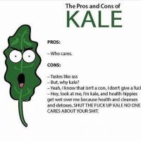 Ass, Gym, and Shit: The Pros and Cons of  KALE  PROS:  - Who cares  CONS:  - Tastes like ass  - But, why kale?  -Yeah, Iknow that isn't a con, I don't give a fucl  - Hey, look at me, I'm kale, and health hippies  get wet over me because health and cleanses  and detoxes, SHUT THE FUCK UP KALE NO ONE  CARES ABOUT YOUR SHIT. Lmaoo 😷 . @DOYOUEVEN 👈🏼 10% OFF STOREWIDE + NEW RELEASE! 🎉 use code DYE10 ✔️ link in BIO