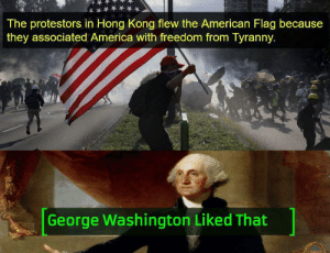 *Cries in Freedom*: The protestors in Hong Kong flew the American Flag because  they associated America with freedom from Tyranny.  George Washington Liked That *Cries in Freedom*
